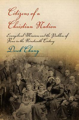 Citizens of a Christian Nation: Evangelical Missions and the Problem of Race in the Nineteenth Century  by  Derek Chang