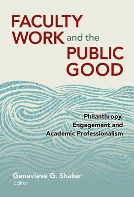 Faculty Work and the Public Good: Philanthropy, Engagement, and Academic Professionalism: Faculty Work and the Public Good  by  Genevieve G Shaker