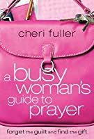 A Busy Woman's Guide to Prayer: Forget the Guilt and Find the Gift