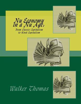 NU Economy in a NU Age: From Classic Capitalism to Kind Capitalism  by  Walker Thomas