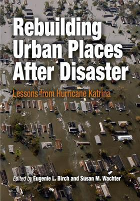 Rebuilding Urban Places After Disaster: Lessons from Hurricane Katrina  by  Eugenie L. Birch