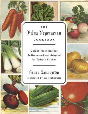 The Vilna Vegetarian Cookbook: Garden-Fresh Recipes Rediscovered and Adapted for Todays Kitchen  by  Fania Lewando
