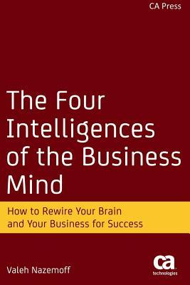The Four Intelligences of the Business Mind: How to Rewire Your Brain and Your Business for Success Valeh Nazemoff