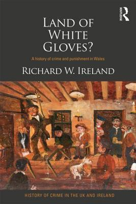 Land of White Gloves?: A History of Crime and Punishment in Wales  by  Richard Ireland