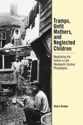 Tramps, Unfit Mothers, and Neglected Children: Negotiating the Family in Nineteenth-Century Philadelphia  by  Sherri Broder