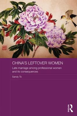 Chinas Leftover Women: Late Marriage Among Professional Women and Its Consequences  by  Sandy To