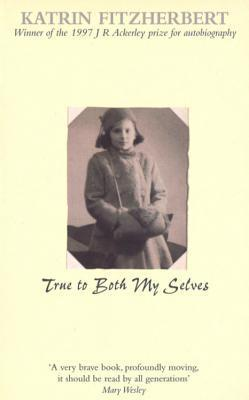 True to Both My Selves: A Family Memoir of Germany and England in Two World Wars Katrin FitzHerbert