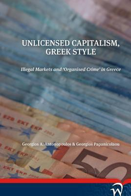 Unlicensed Capitalism, Greek Style: Illegal Markets and Organised Crime in Greece  by  Georgios A Antonoupoulos