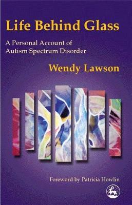 Life Behind Glass: A Personal Account Of Autism Spectrum Disorder Wendy Lawson