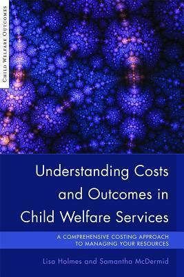 Understanding Costs and Outcomes in Child Welfare Services: A Comprehensive Costing Approach to Managing Your Resources  by  Lisa Holmes