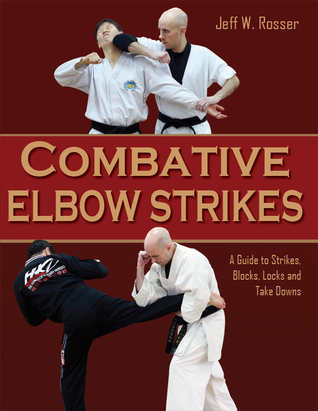 Combative Elbow Strikes:  A Guide to Strikes, Blocks, Locks, and Take Downs  by  Jeff W. Rosser