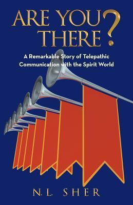 Are You There?: Remarkable Story of Telepathic Communication with the Spirit World N L Sher