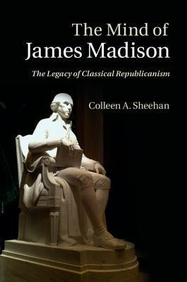 The Mind of James Madison: The Legacy of Classical Republicanism Colleen A. Sheehan
