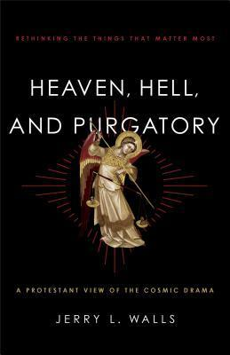 Heaven, Hell, and Purgatory: Rethinking the Things That Matter Most Jerry L. Walls