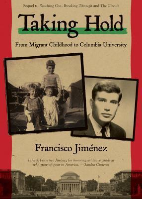 Taking Hold: From Migrant Childhood to Columbia University Francisco Jiménez