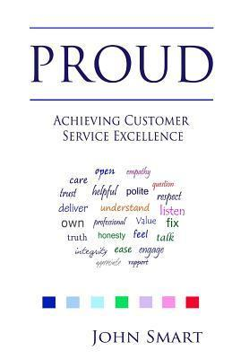 Proud - Achieving Customer Service Excellence: Probably the Only Customer Service Acronym You Will Ever Need  by  John Smart