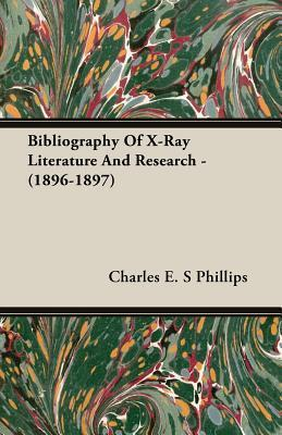 Bibliography of X-Ray Literature and Research - (1896-1897) Charles E. S Phillips