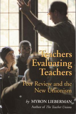Teachers Evaluating Teachers: Peers Review and the New Unionism  by  Myron Lieberman