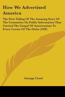 How We Advertised America: The First Telling of the Amazing Story of the Committee on Public Information That Carried the Gospel of Americanism t  by  George Creel