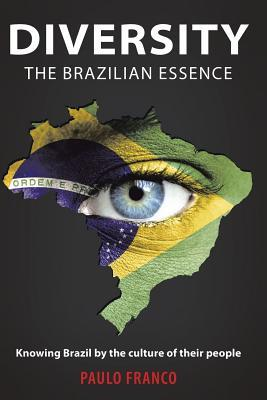 Diversity - The Brazilian Essence: Knowing Brazil  by  the Culture of Their People by Paulo Franco