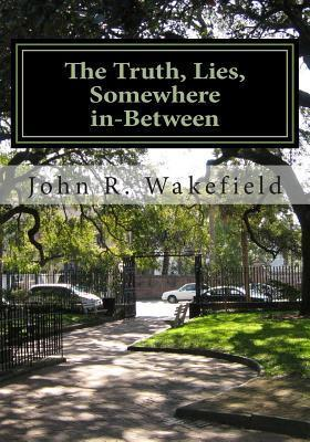 The Truth, Lies, Somewhere In-Between  by  John R Wakefield
