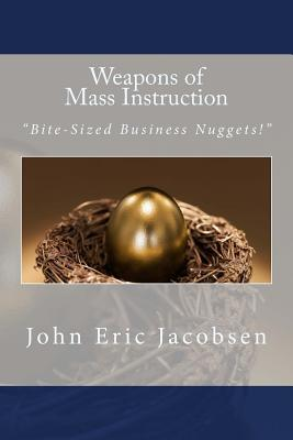 Weapons of Mass Instruction: Bite-Sized Business Nuggets!  by  John Eric Jacobsen