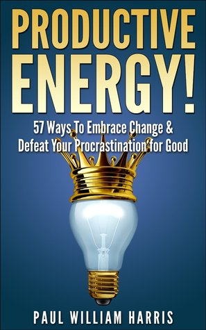 Productive Energy!: 57 Ways To Embrace Change & Defeat Your Procrastination For Good: Procrastination Self Help  by  Paul William Harris