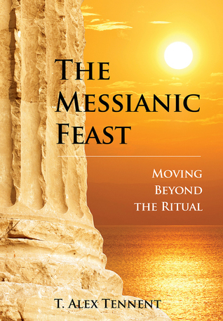 The Messianic Feast: Moving Beyond the Ritual  by  T. Alex Tennent