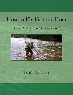 How to Fly Fish for Trout: The First Book to Read MR Tom McCoy