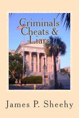 Criminals Cheats & Liars: Assorted Stories ---Through the Eyes of a Small Town Lawyer Judg James P Sheehy
