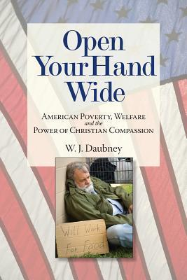 Open Your Hand Wide: American Poverty, Welfare and the Power of Christian Compassion  by  W. J. Daubney