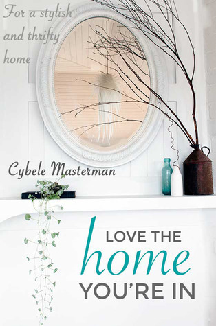 Love the Home Youre In: Your Guide to a Stylish and Thrifty Home Cybele Masterman