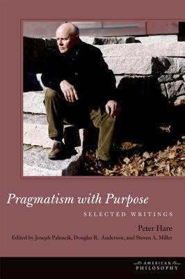 Pragmatism with Purpose: Selected Writings  by  Peter Hare