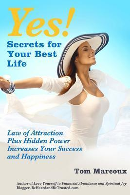 Yes! Secrets for Your Best Life - Law of Attraction: Plus Hidden Power Increases Your Success and Happiness  by  Tom Marcoux