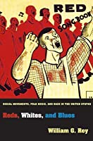 Reds, Whites, and Blues: Social Movements, Folk Music, and Race in the United States: Social Movements, Folk Music, and Race in the United States