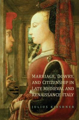 Marriage, Dowry, and Citizenship in Late Medieval and Renaissance Italy  by  Julius Kirshner