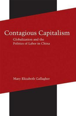 Contagious Capitalism: Globalization and the Politics of Labor in China  by  Mary Elizabeth Gallagher
