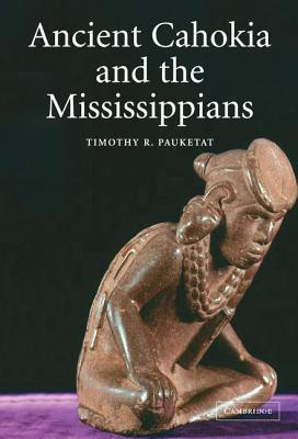 Ancient Cahokia and the Mississippians Timothy R. Pauketat