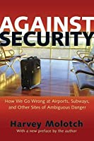 Against Security: How We Go Wrong at Airports, Subways, and Other Sites of Ambiguous Danger