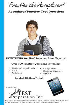 Practice the Accuplacer: Accuplacer Practice Test Questions Complete Test Preparation Inc