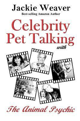 Celebrity Pet Talking: With the Animal Psychic  by  Jackie Weaver