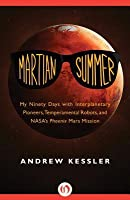 Martian Summer: My Ninety Days with Interplanetary Pioneers, Temperamental Robots, and Nasaas Phoenix Mars Mission