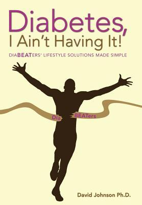 Diabetes, I Aint Having It!: Diabeaters Lifestyle Solutions Made Simple.  by  David R. Johnson