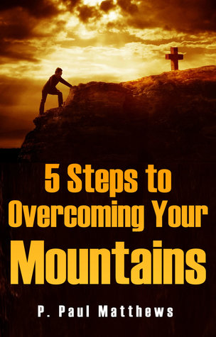 5 Steps to Overcoming Your Mountains P. Paul Matthews