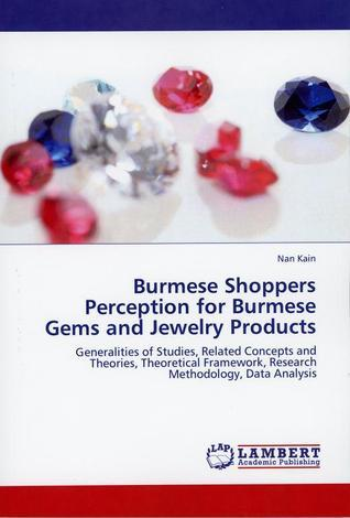 Burmese Shoppers Perception for Burmese Gems and Jewelry Products - Generalities of Studies, Related Concepts and Theories, Theorethical Framework, Research Methodology, Data Analysis Nan Kain