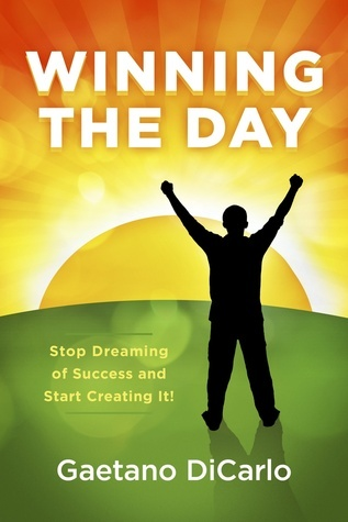 Winning the Day: Stop Dreaming of Success and Start Creating It! Gaetano DiCarlo