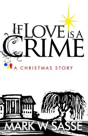If Love is a Crime: A Christmas Story  by  Mark W. Sasse