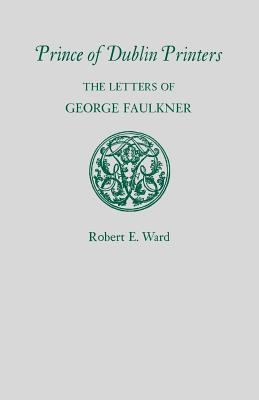 Prince of Dublin Printers: The Letters of George Faulkner Robert E Ward