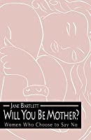 Will You Be Mother?: Women Who Choose to Say No