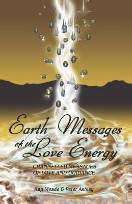 Earth Messages of the Love Energy: Channelled Messages of Love and Guidance Kay Meade